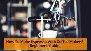 How To Make Espresso With Coffee Maker_ [Beginner's Guide]